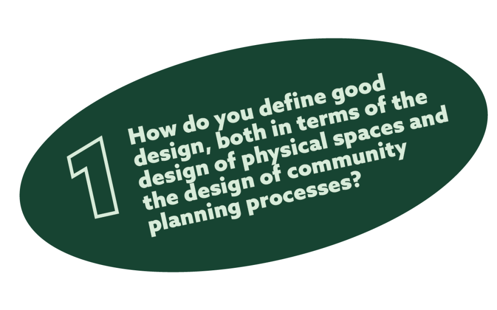 text in a green oval that reads: 1. How do you define good design, both in terms of the design of physical spaces and the design of community planning processes?