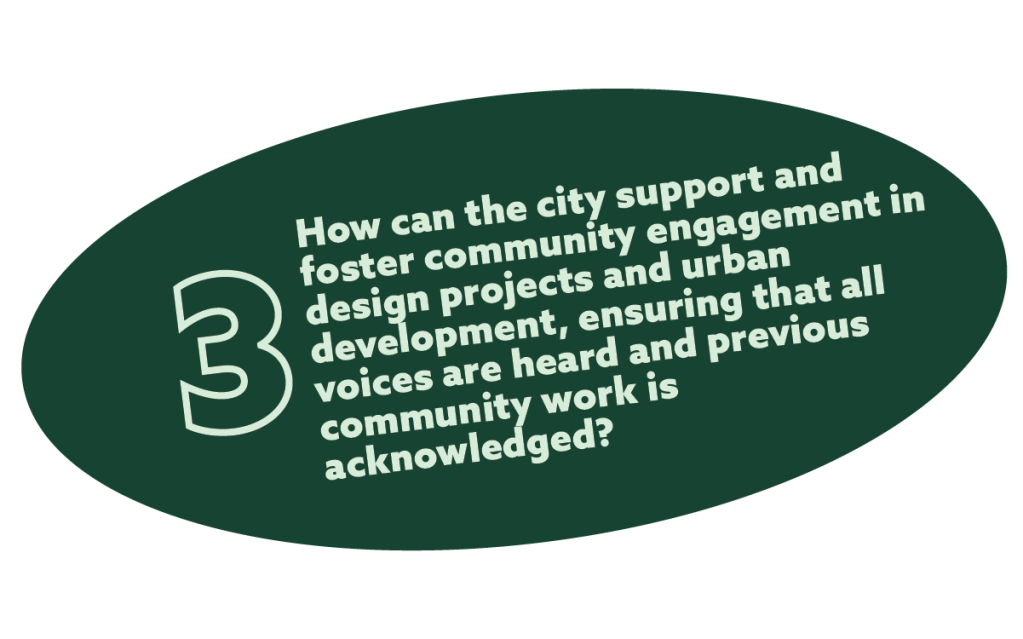 text in a green oval the reads: 3.  How can the city support and foster community engagement in design projects and urban development, ensuring that all voices are heard and previous community work is acknowledged?