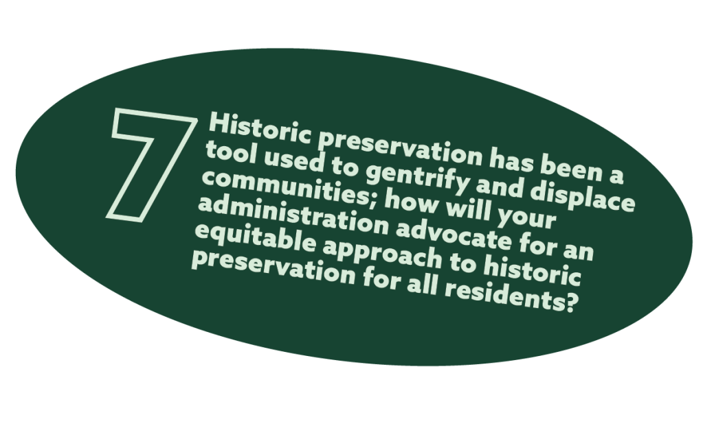 text in a green oval that reads: 7. Historic preservation has been a tool used to gentrify and displace communities; how will your administration advocate for an equitable approach to historic preservation for all residents?